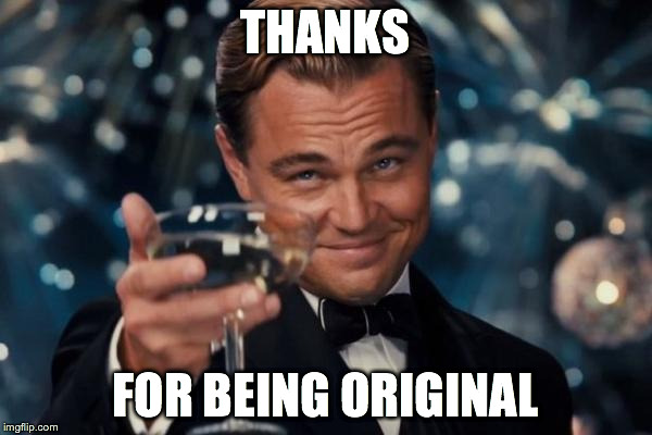 Leonardo Dicaprio Cheers Meme | THANKS FOR BEING ORIGINAL | image tagged in memes,leonardo dicaprio cheers | made w/ Imgflip meme maker