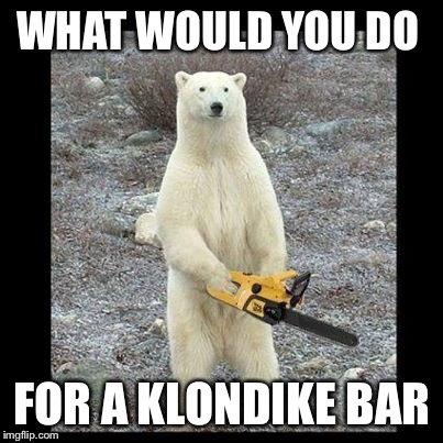 Chainsaw Bear Meme | WHAT WOULD YOU DO FOR A KLONDIKE BAR | image tagged in memes,chainsaw bear | made w/ Imgflip meme maker