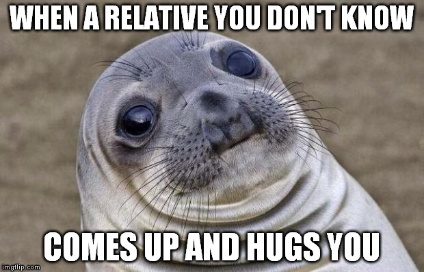 Awkward Moment Sealion | WHEN A RELATIVE YOU DON'T KNOW COMES UP AND HUGS YOU | image tagged in memes,awkward moment sealion | made w/ Imgflip meme maker
