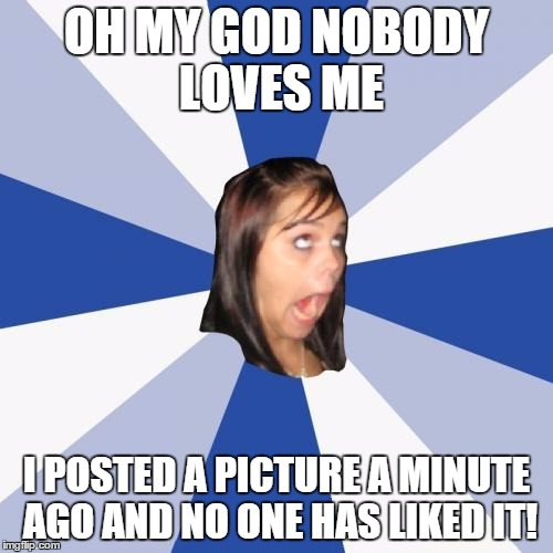 Annoying Facebook Girl Meme | OH MY GOD NOBODY LOVES ME I POSTED A PICTURE A MINUTE AGO AND NO ONE HAS LIKED IT! | image tagged in memes,annoying facebook girl | made w/ Imgflip meme maker