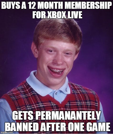 Bad Luck Brian | BUYS A 12 MONTH MEMBERSHIP FOR XBOX LIVE GETS PERMANANTELY BANNED AFTER ONE GAME | image tagged in memes,bad luck brian | made w/ Imgflip meme maker