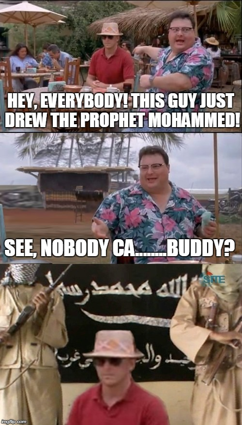 Somebody Cares. | HEY, EVERYBODY! THIS GUY JUST DREW THE PROPHET MOHAMMED! SEE, NOBODY CA........BUDDY? | image tagged in see nobody cares,memes,funny,isis,al qaeda | made w/ Imgflip meme maker