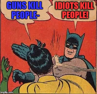 Batman Slapping Robin Meme | GUNS KILL PEOPLE- IDIOTS KILL PEOPLE! | image tagged in memes,batman slapping robin | made w/ Imgflip meme maker