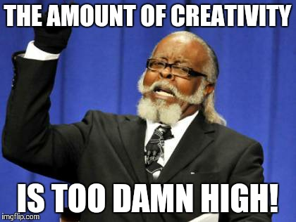 Too Damn High Meme | THE AMOUNT OF CREATIVITY IS TOO DAMN HIGH! | image tagged in memes,too damn high | made w/ Imgflip meme maker