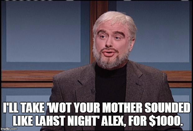 SNL Jeopardy | I'LL TAKE 'WOT YOUR MOTHER SOUNDED LIKE LAHST NIGHT' ALEX, FOR $1000. | image tagged in snl jeopardy | made w/ Imgflip meme maker