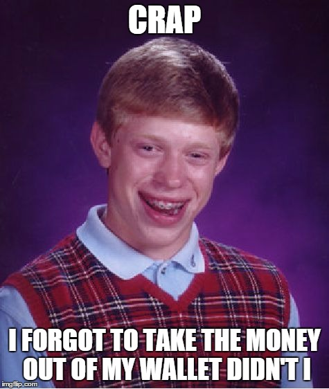 Bad Luck Brian Meme | CRAP I FORGOT TO TAKE THE MONEY OUT OF MY WALLET DIDN'T I | image tagged in memes,bad luck brian | made w/ Imgflip meme maker