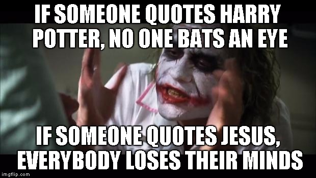 And everybody loses their minds Meme | IF SOMEONE QUOTES HARRY POTTER, NO ONE BATS AN EYE IF SOMEONE QUOTES JESUS, EVERYBODY LOSES THEIR MINDS | image tagged in memes,and everybody loses their minds | made w/ Imgflip meme maker