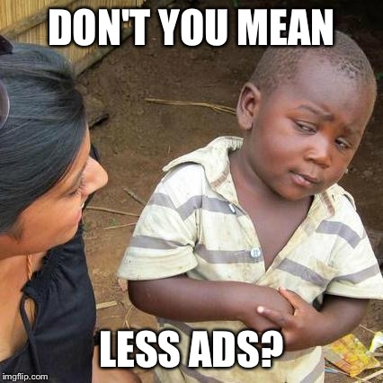 Third World Skeptical Kid Meme | DON'T YOU MEAN LESS ADS? | image tagged in memes,third world skeptical kid | made w/ Imgflip meme maker