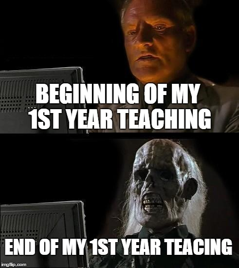 1st Year Teachers | BEGINNING OF MY 1ST YEAR TEACHING END OF MY 1ST YEAR TEACING | image tagged in memes,ill just wait here,teacher,1st year | made w/ Imgflip meme maker