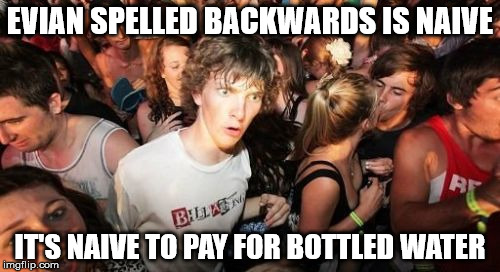 Especially for $10 a bottle at a club! | EVIAN SPELLED BACKWARDS IS NAIVE IT'S NAIVE TO PAY FOR BOTTLED WATER | image tagged in memes,sudden clarity clarence | made w/ Imgflip meme maker