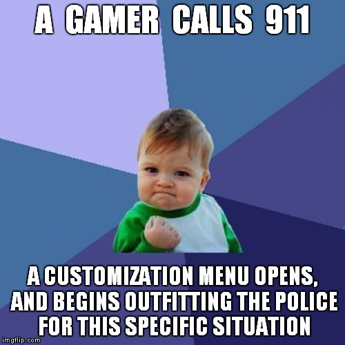 Success Kid Meme | A  GAMER  CALLS  911 A CUSTOMIZATION MENU OPENS, AND BEGINS OUTFITTING THE POLICE FOR THIS SPECIFIC SITUATION | image tagged in memes,success kid | made w/ Imgflip meme maker