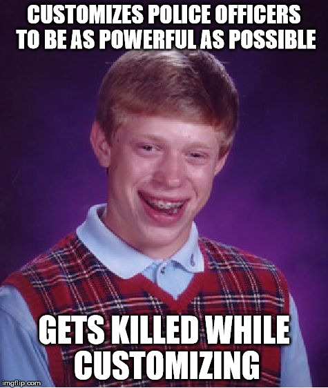 Bad Luck Brian Meme | CUSTOMIZES POLICE OFFICERS TO BE AS POWERFUL AS POSSIBLE GETS KILLED WHILE CUSTOMIZING | image tagged in memes,bad luck brian | made w/ Imgflip meme maker