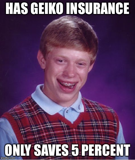 this just happened to my uncle | HAS GEIKO INSURANCE ONLY SAVES 5 PERCENT | image tagged in memes,bad luck brian,not my day,one does not simply,geico,geico gecko | made w/ Imgflip meme maker
