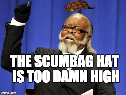 Too Damn High Meme | THE SCUMBAG HAT IS TOO DAMN HIGH | image tagged in memes,too damn high,scumbag | made w/ Imgflip meme maker