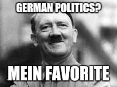 happy hitler | GERMAN POLITICS? MEIN FAVORITE | image tagged in happy hitler | made w/ Imgflip meme maker