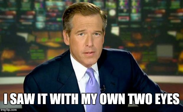 Brian Williams Was There Meme | I SAW IT WITH MY OWN TWO EYES | image tagged in memes,brian williams was there | made w/ Imgflip meme maker