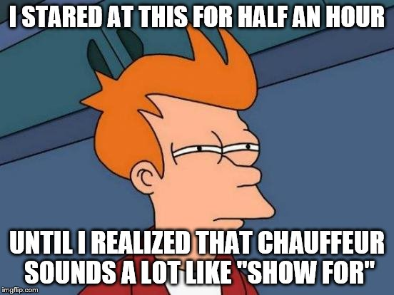 "Futurama Fry Meme | I STARED AT THIS FOR HALF AN HOUR UNTIL I REALIZED THAT CHAUFFEUR SOUNDS A LOT LIKE ""SHOW FOR"" 