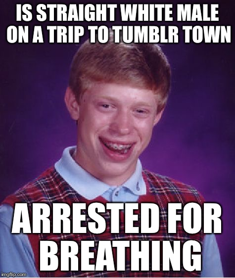 Bad Luck Brian Meme | IS STRAIGHT WHITE MALE ON A TRIP TO TUMBLR TOWN ARRESTED FOR BREATHING | image tagged in memes,bad luck brian | made w/ Imgflip meme maker