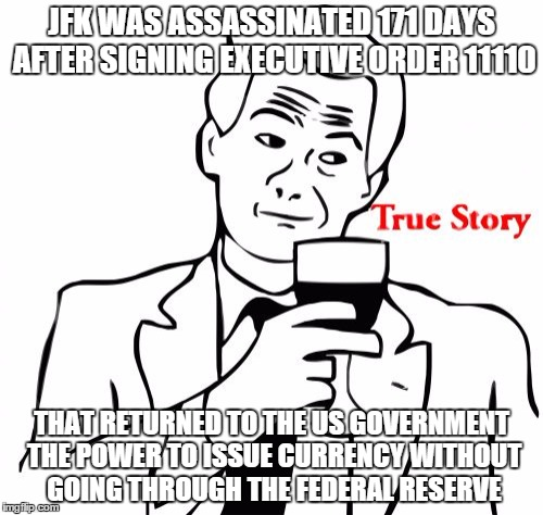 True Story | JFK WAS ASSASSINATED 171 DAYS AFTER SIGNING EXECUTIVE ORDER 11110 THAT RETURNED TO THE US GOVERNMENT THE POWER TO ISSUE CURRENCY WITHOUT GOI | image tagged in memes,true story,jfk assassination,federal reserve | made w/ Imgflip meme maker