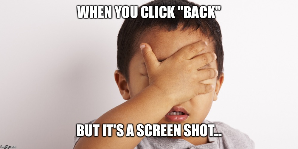 "WHEN YOU CLICK ""BACK"" BUT IT'S A SCREEN SHOT... 
