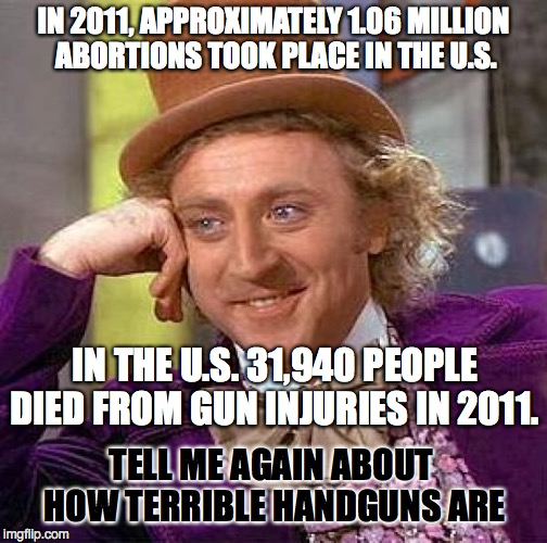 Creepy Condescending Wonka Meme | IN 2011, APPROXIMATELY 1.06 MILLION ABORTIONS TOOK PLACE IN THE U.S. TELL ME AGAIN ABOUT HOW TERRIBLE HANDGUNS ARE IN THE U.S. 31,940 PEOPLE | image tagged in memes,creepy condescending wonka | made w/ Imgflip meme maker