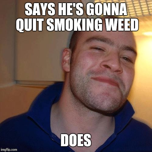 Good Guy Greg (No Joint) | SAYS HE'S GONNA QUIT SMOKING WEED DOES | image tagged in good guy greg no joint | made w/ Imgflip meme maker