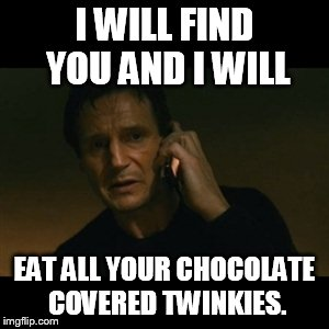Liam Neeson Taken Meme | I WILL FIND YOU AND I WILL EAT ALL YOUR CHOCOLATE COVERED TWINKIES. | image tagged in memes,liam neeson taken | made w/ Imgflip meme maker