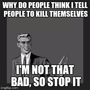 Kill Yourself Guy Meme | WHY DO PEOPLE THINK I TELL PEOPLE TO KILL THEMSELVES I'M NOT THAT BAD, SO STOP IT | image tagged in memes,kill yourself guy | made w/ Imgflip meme maker