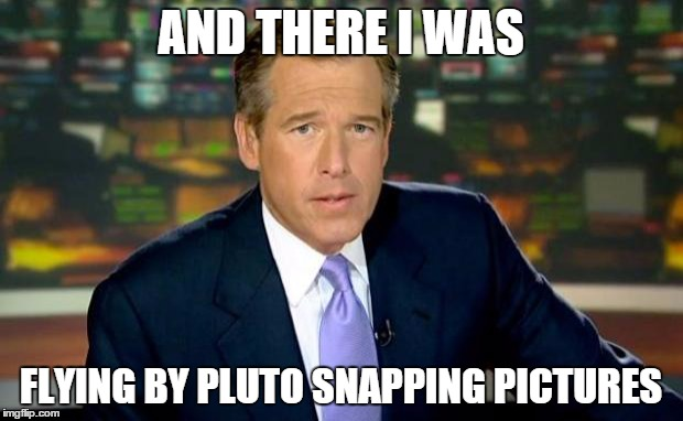 Brian Williams Was There Meme | AND THERE I WAS FLYING BY PLUTO SNAPPING PICTURES | image tagged in memes,brian williams was there | made w/ Imgflip meme maker