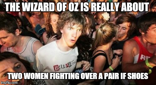 Sudden Clarity Clarence Meme | THE WIZARD OF OZ IS REALLY ABOUT TWO WOMEN FIGHTING OVER A PAIR IF SHOES | image tagged in memes,sudden clarity clarence | made w/ Imgflip meme maker