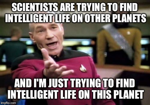 So far the search has been fruitless | SCIENTISTS ARE TRYING TO FIND INTELLIGENT LIFE ON OTHER PLANETS AND I'M JUST TRYING TO FIND INTELLIGENT LIFE ON THIS PLANET | image tagged in memes,picard wtf | made w/ Imgflip meme maker