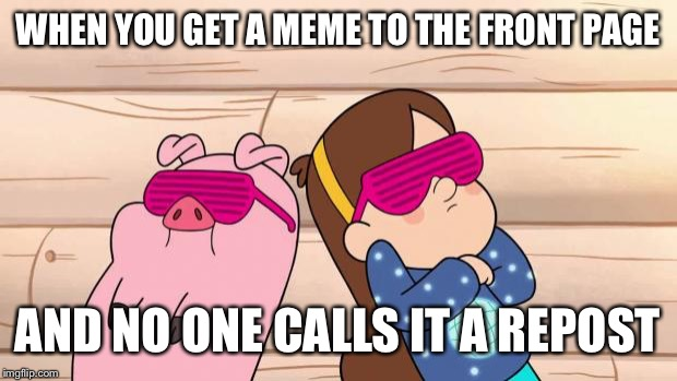 Gravity Falls | WHEN YOU GET A MEME TO THE FRONT PAGE AND NO ONE CALLS IT A REPOST | image tagged in gravity falls | made w/ Imgflip meme maker