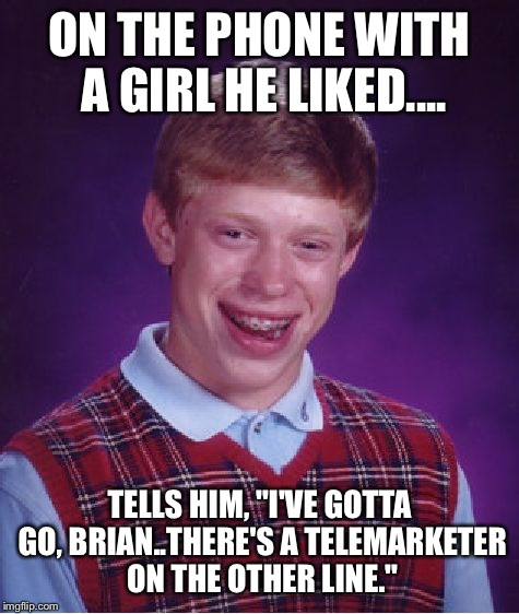 "Bad Luck Brian Meme | ON THE PHONE WITH A GIRL HE LIKED.... TELLS HIM, ""I'VE GOTTA GO, BRIAN..THERE'S A TELEMARKETER ON THE OTHER LINE."" 