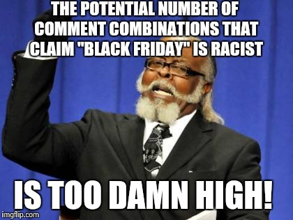 "Too Damn High Meme | THE POTENTIAL NUMBER OF COMMENT COMBINATIONS THAT CLAIM ""BLACK FRIDAY"" IS RACIST IS TOO DAMN HIGH! 
