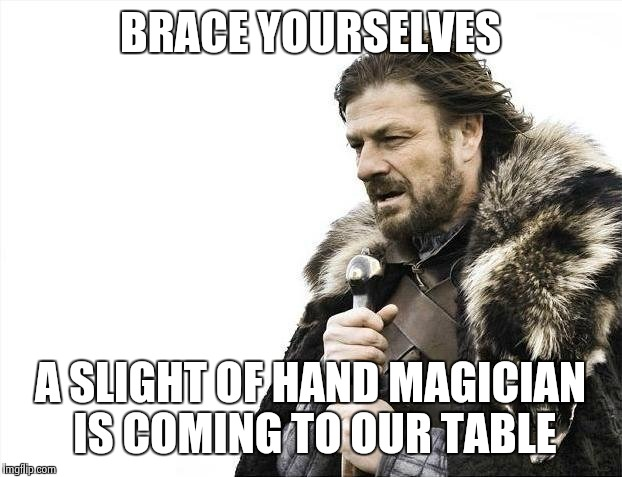 Brace Yourselves X is Coming Meme | BRACE YOURSELVES A SLIGHT OF HAND MAGICIAN IS COMING TO OUR TABLE | image tagged in memes,brace yourselves x is coming | made w/ Imgflip meme maker