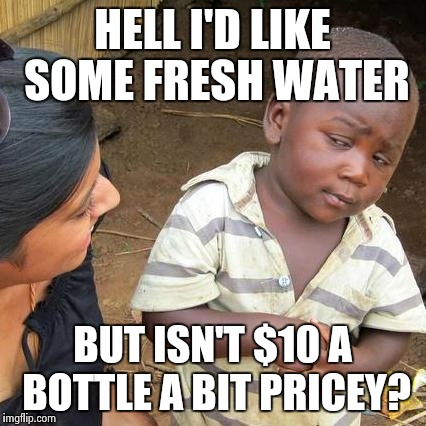 Third World Skeptical Kid Meme | HELL I'D LIKE SOME FRESH WATER BUT ISN'T $10 A BOTTLE A BIT PRICEY? | image tagged in memes,third world skeptical kid | made w/ Imgflip meme maker