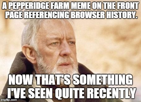 Obi-Wan | A PEPPERIDGE FARM MEME ON THE FRONT PAGE REFERENCING BROWSER HISTORY. NOW THAT'S SOMETHING I'VE SEEN QUITE RECENTLY | image tagged in obi-wan | made w/ Imgflip meme maker