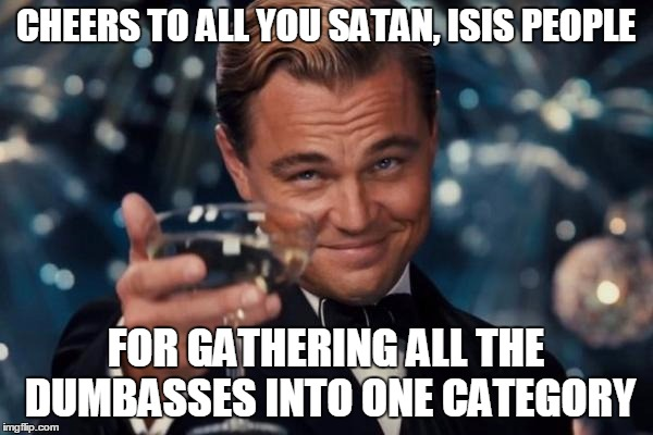 Leonardo Dicaprio Cheers Meme | CHEERS TO ALL YOU SATAN, ISIS PEOPLE FOR GATHERING ALL THE DUMBASSES INTO ONE CATEGORY | image tagged in memes,leonardo dicaprio cheers | made w/ Imgflip meme maker