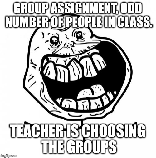 Forever Alone Happy | GROUP ASSIGNMENT, ODD NUMBER OF PEOPLE IN CLASS. TEACHER IS CHOOSING THE GROUPS | image tagged in memes,forever alone happy | made w/ Imgflip meme maker