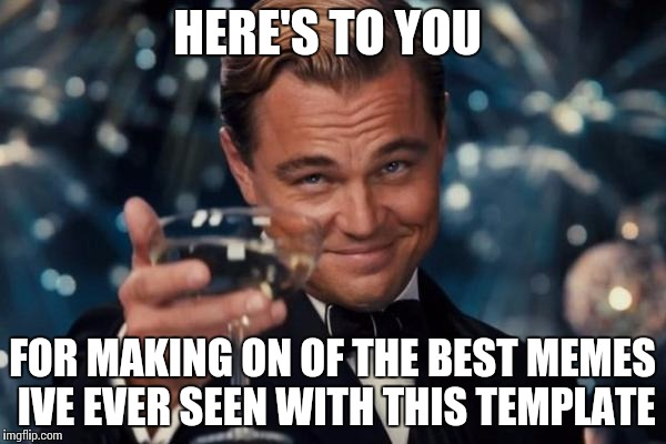 Leonardo Dicaprio Cheers Meme | HERE'S TO YOU FOR MAKING ON OF THE BEST MEMES IVE EVER SEEN WITH THIS TEMPLATE | image tagged in memes,leonardo dicaprio cheers | made w/ Imgflip meme maker