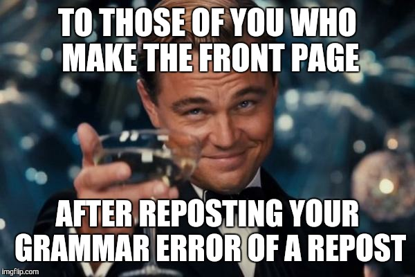 Leonardo Dicaprio Cheers Meme | TO THOSE OF YOU WHO MAKE THE FRONT PAGE AFTER REPOSTING YOUR GRAMMAR ERROR OF A REPOST | image tagged in memes,leonardo dicaprio cheers | made w/ Imgflip meme maker
