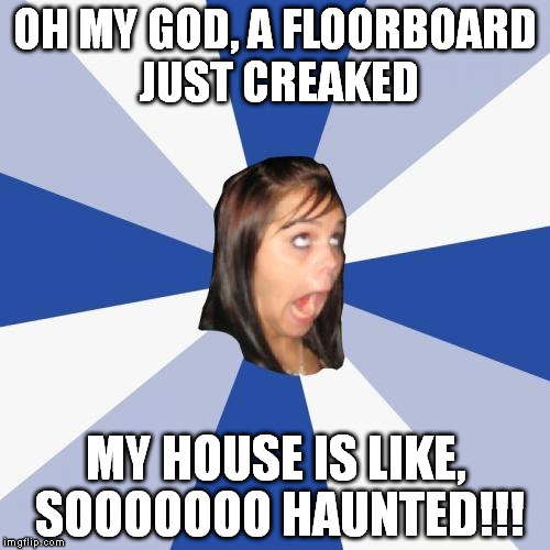 Annoying Facebook Girl Meme | OH MY GOD, A FLOORBOARD JUST CREAKED MY HOUSE IS LIKE, SOOOOOOO HAUNTED!!! | image tagged in memes,annoying facebook girl | made w/ Imgflip meme maker