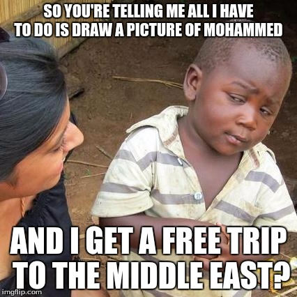 Third World Skeptical Kid Meme | SO YOU'RE TELLING ME ALL I HAVE TO DO IS DRAW A PICTURE OF MOHAMMED AND I GET A FREE TRIP TO THE MIDDLE EAST? | image tagged in memes,third world skeptical kid | made w/ Imgflip meme maker