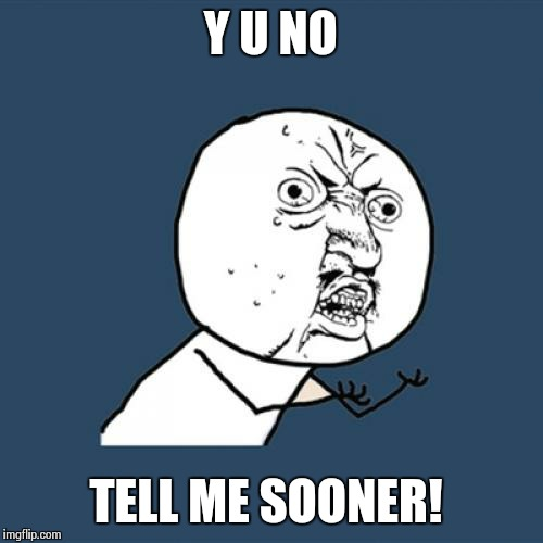 Y U No Meme | Y U NO TELL ME SOONER! | image tagged in memes,y u no | made w/ Imgflip meme maker