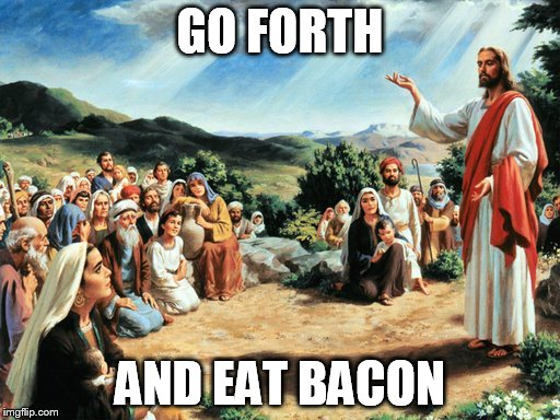 bacon | GO FORTH AND EAT BACON | image tagged in jesus said,bacon | made w/ Imgflip meme maker