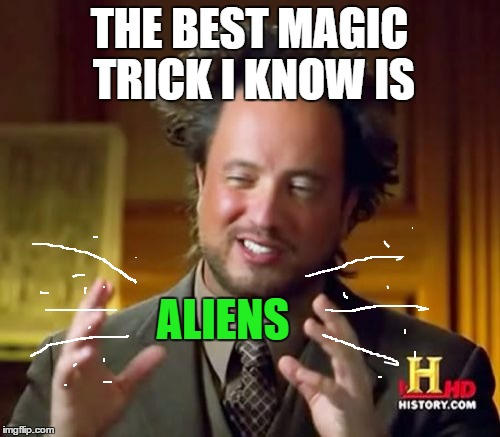 Ancient Aliens Meme | THE BEST MAGIC TRICK I KNOW IS ALIENS | image tagged in memes,ancient aliens | made w/ Imgflip meme maker