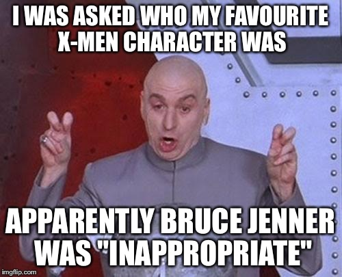 "Dr Evil Laser Meme | I WAS ASKED WHO MY FAVOURITE X-MEN CHARACTER WAS APPARENTLY BRUCE JENNER WAS ""INAPPROPRIATE"" 