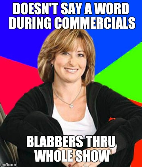 Sheltering Suburban Mom | DOESN'T SAY A WORD DURING COMMERCIALS BLABBERS THRU WHOLE SHOW | image tagged in memes,sheltering suburban mom | made w/ Imgflip meme maker