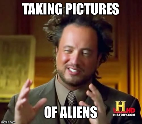 Ancient Aliens Meme | TAKING PICTURES OF ALIENS | image tagged in memes,ancient aliens | made w/ Imgflip meme maker