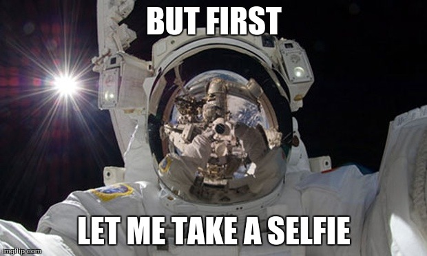 So there I was, about ready to land on the moon like my grandpa... but I couldn't resist. | BUT FIRST LET ME TAKE A SELFIE | image tagged in astronomy,moon,astronaut,selfie | made w/ Imgflip meme maker